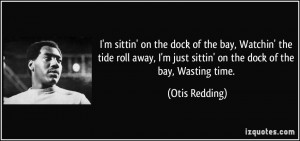 ... just sittin' on the dock of the bay, Wasting time. - Otis Redding
