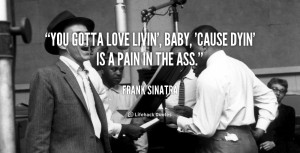 """You gotta love livin', baby, 'cause dyin' is a pain in the ass."""""""