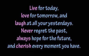 ... past, always hope for the future, and cherish every moment you have. #