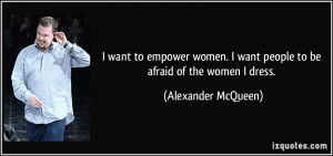 ... want people to be afraid of the women I dress. - Alexander McQueen