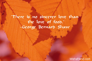 There is no sincerer love than the love of food.'