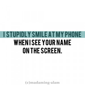 stupidly smile at my phone when I see your name on the screen