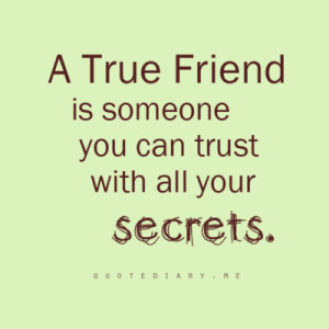 TRUE FRIEND is someone you can trust with all your secrets.