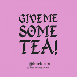 Quotes Picture: give me some tea!