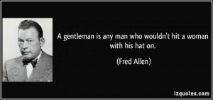 ... is any man who wouldn't hit a woman with his hat on. - Fred Allen