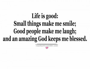 Life Is Good, small Things Make Me Smile ; and an amazing god keeps me ...