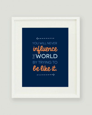 ... http://www.etsy.com/listing/156449046/8x10-influence-the-world-quote
