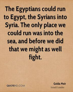 The Egyptians could run to Egypt, the Syrians into Syria. The only ...