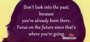 Don't look into the past; because you've already been there. Focus ...