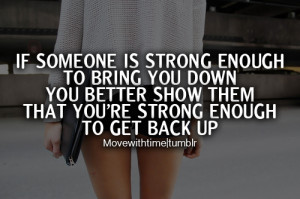 If someone is strong enough to bring you down you better show them ...