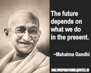 The future depends on what we do in the present ~ Inspirational Quote