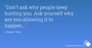 Don't ask why people keep hurting you. Ask yourself why are you ...