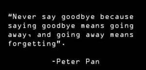 Never Say Goodbye Because Saying Goodbye Means Going Away,and Going ...