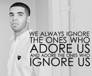 We always ignore the ones who adore us and adore the ones who ignore ...