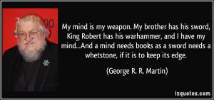 My mind is my weapon. My brother has his sword, King Robert has his ...