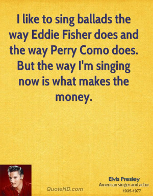 like to sing ballads the way Eddie Fisher does and the way Perry ...
