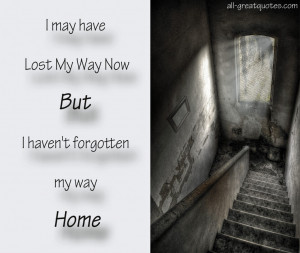 may have lost my way But I haven't forgotten my way home.