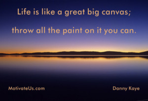 Life is like a great big canvas; throw all the paint on it you can ...
