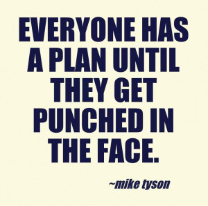 Everyone has a plan until they get punched in the face. - Mike Tyson