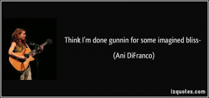 Think I'm done gunnin for some imagined bliss- - Ani DiFranco