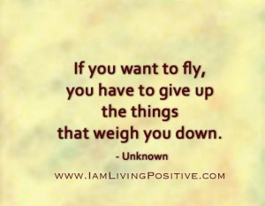 If you want to fly give up the things that weigh you down