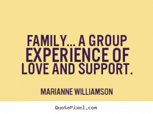 Family... a group experience of love and support. ""