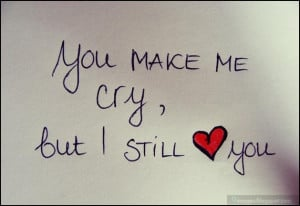 you-make-me-cry-but-i-still-love-you, heart, quotes