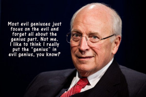 Dick Cheney - He is like the manipulator from the Saw movies.