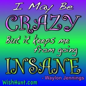you may be right i may be crazy but it just may be a lunatic your
