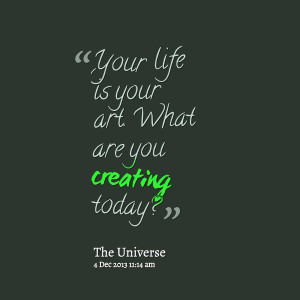 Quotes Picture: your life is your art what are you creating today?