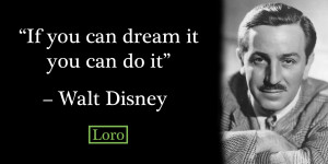 If you can dream it you can do it – Walt Disney