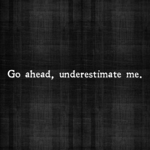 "Go ahead, underestimate me."""