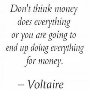 Don't think money does everything or you are going to end up doing ...