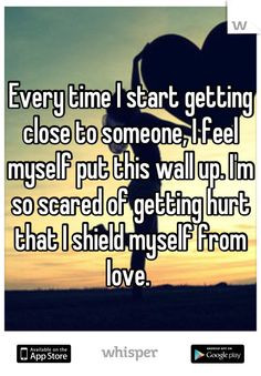 time I start getting close to someone, I feel myself put this wall up ...