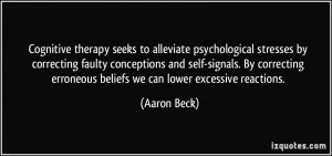 ... erroneous beliefs we can lower excessive reactions. - Aaron Beck