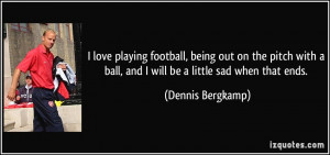 love playing football, being out on the pitch with a ball, and I ...