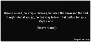 ... no one may follow. That path is for your steps alone. - Robert Hunter