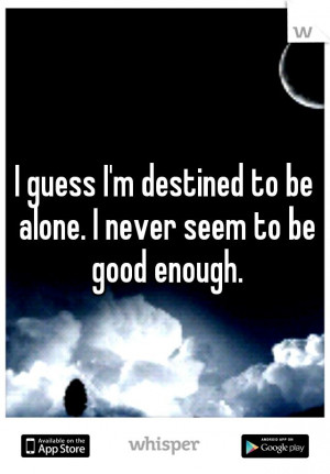 guess I'm destined to be alone. I never seem to be good enough.