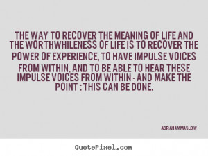 The way to recover the meaning of life and the worthwhileness of life ...