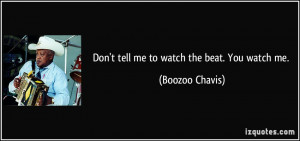 Don't tell me to watch the beat. You watch me. - Boozoo Chavis
