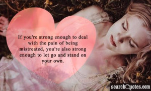 If you're strong enough to deal with the pain of being mistreated, you ...