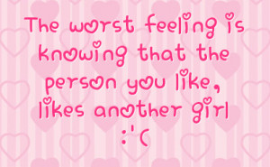 ... worst feeling is knowing that the person you like likes another girl