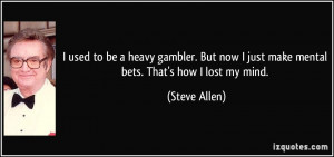 used to be a heavy gambler. But now I just make mental bets. That's ...