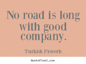 ... sayings - No road is long with good company. - Friendship quote