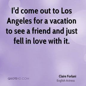 Claire Forlani - I'd come out to Los Angeles for a vacation to see a ...
