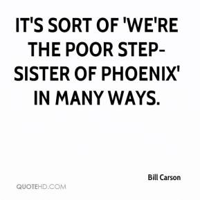 ... - It's sort of 'We're the poor step-sister of Phoenix' in many ways