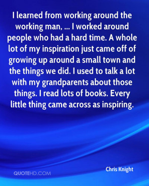 learned from working around the working man, ... I worked around ...