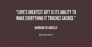 Love's greatest gift is its ability to make everything it touches ...