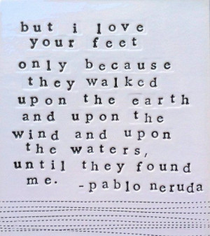 "... upon the earth… until they found me."" Great Pablo Nerudoquote"