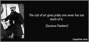 The cult of art gives pride; one never has too much of it. - Gustave ...